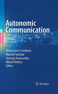 Autonomic Communication By Vasilakos, Athanasios V. (EDT)/ Parashar, Manish (EDT)/ Karnouskos, Stamatis (EDT)/ Pedrycz, Witold (EDT)